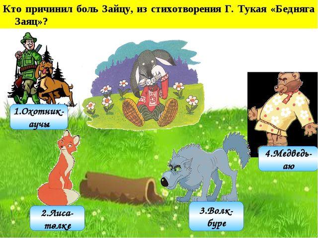 3.Волк- бүре 2.Лиса- төлке 1.Охотник- аучы 4.Медведь- аю Кто причинил боль З...