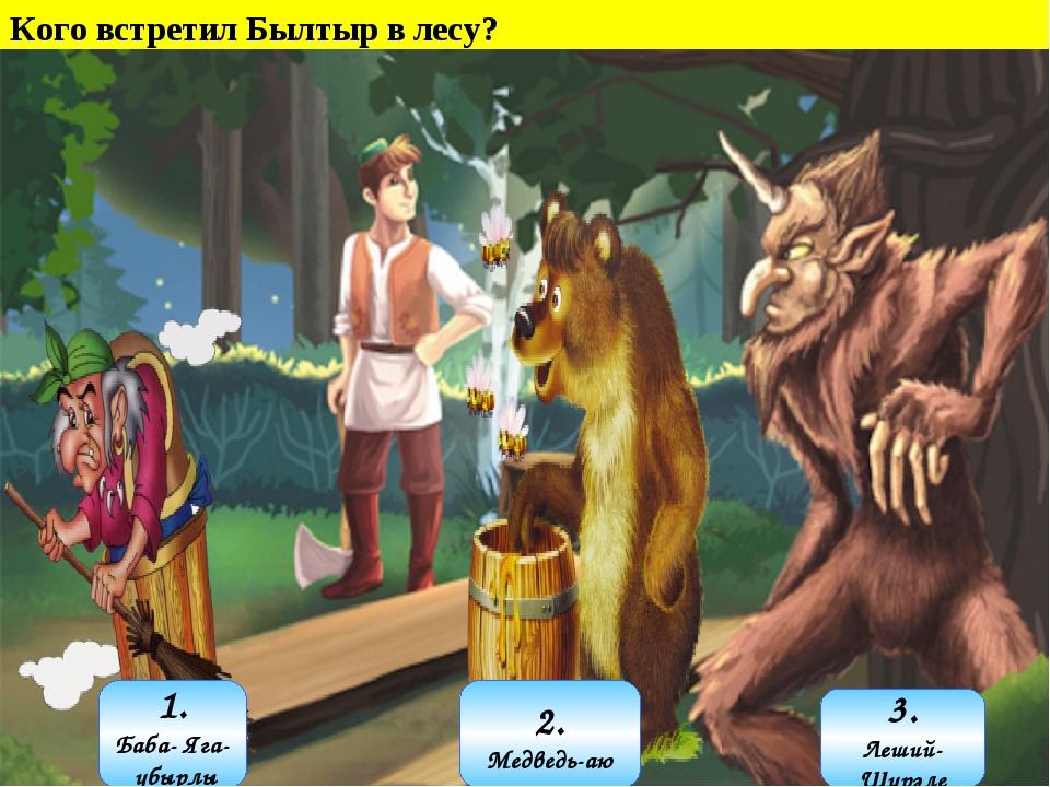 Кого встретил Былтыр в лесу? 1. Баба- Яга- убырлы 3. Леший- Шурәле 2. Медведь...