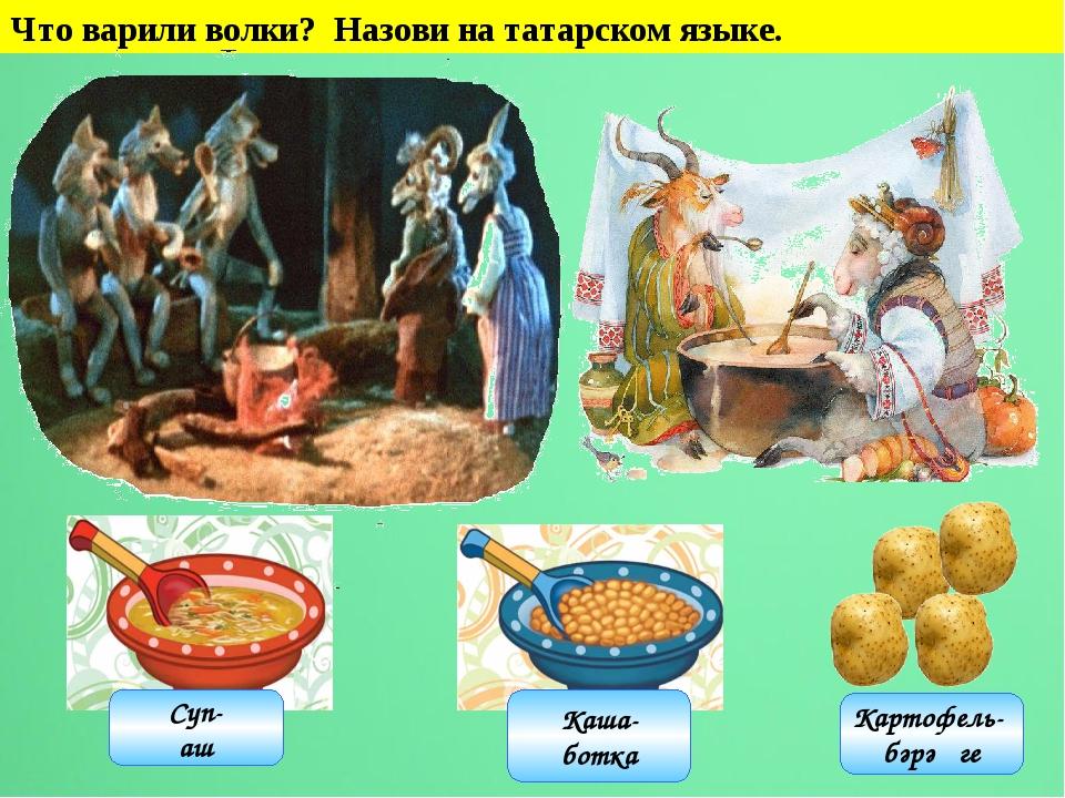 Что варили волки? Назови на татарском языке. Каша- ботка Суп- аш Картофель- б...