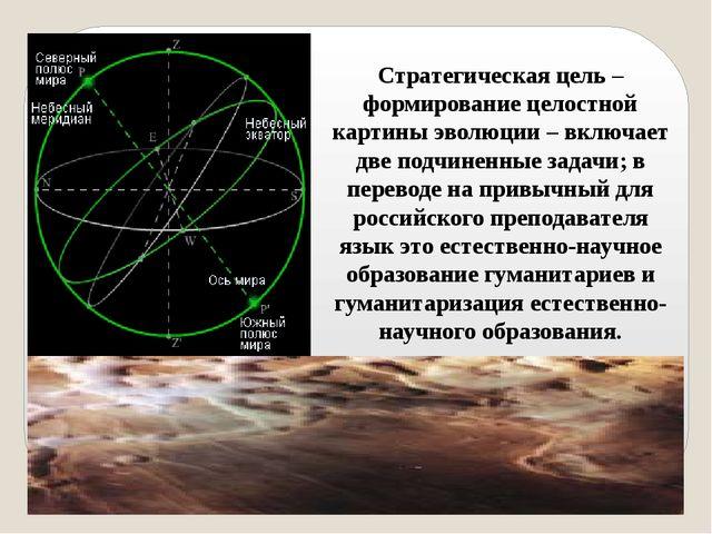 Стратегическая цель – формирование целостной картины эволюции – включает две...