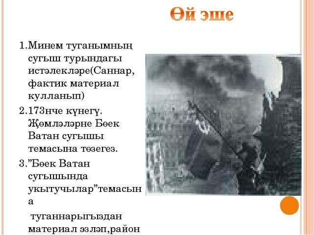 1.Минем туганымның сугыш турындагы истәлекләре(Саннар, фактик материал куллан...