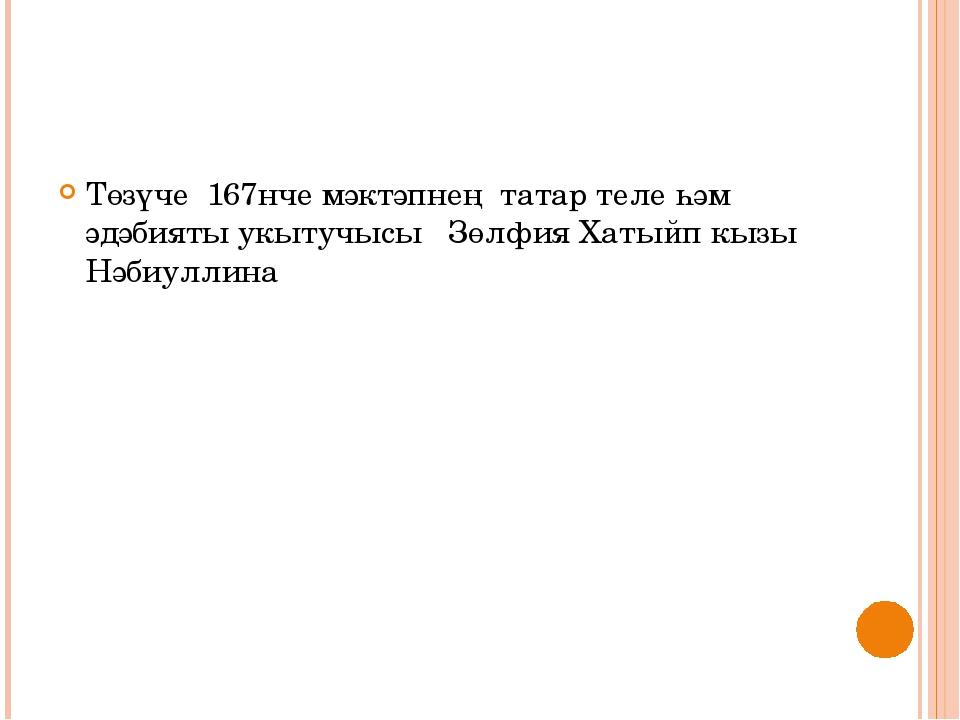 Төзүче 167нче мәктәпнең татар теле һәм әдәбияты укытучысы Зөлфия Хатыйп кызы...