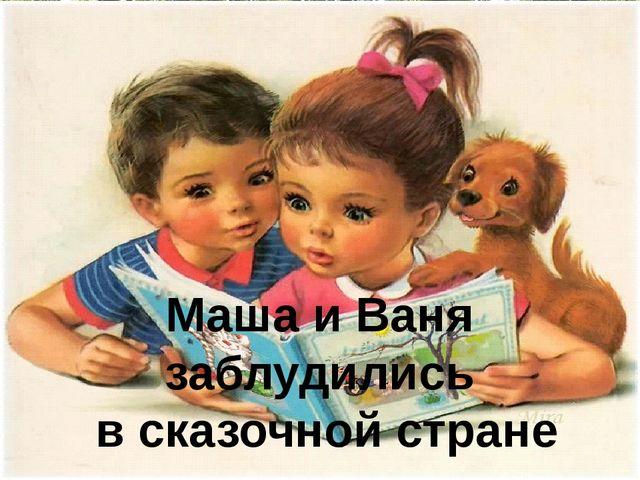 Маша и Ваня заблудились в сказочной стране