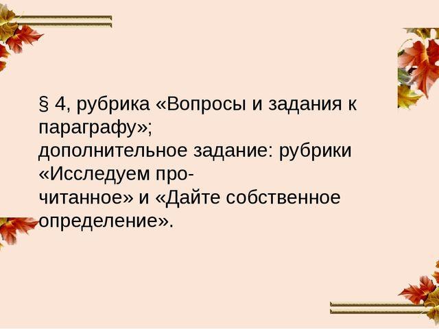 § 4, рубрика «Вопросы и задания к параграфу»; дополнительное задание: рубрики...