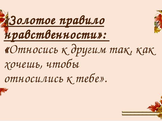 «Золотое правило нравственности»: «Относись к другим так, как хочешь, чтобы о...