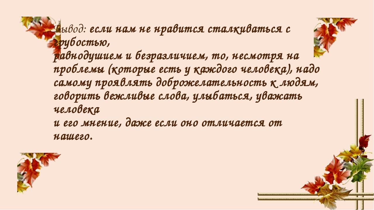 Вывод: если нам не нравится сталкиваться с грубостью, равнодушием и безразлич...