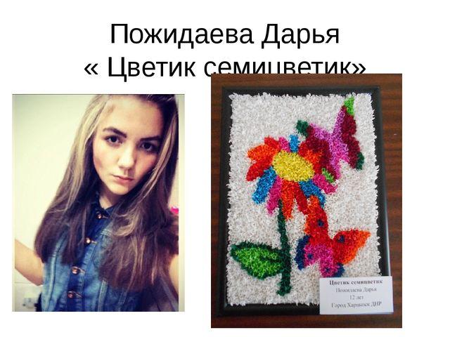 Пожидаева Дарья « Цветик семицветик»