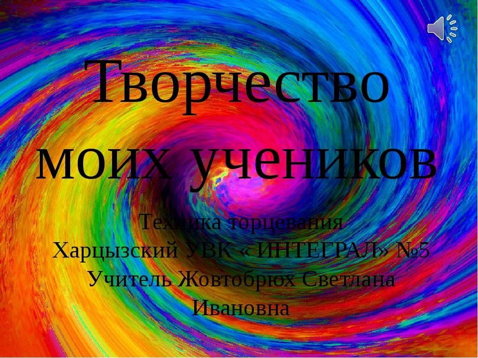 Творчество моих учеников Техника торцевания Харцызский УВК « ИНТЕГРАЛ» №5 Учи...