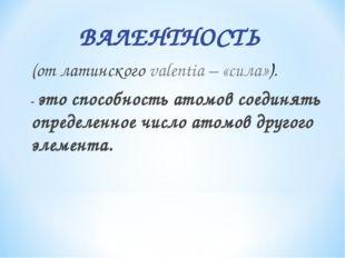 ВАЛЕНТНОСТЬ (от латинского valentia – «сила»). - это способность атомов соед