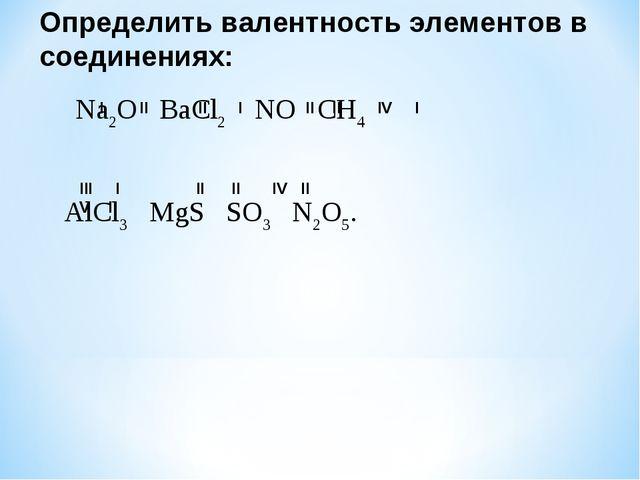 Определить валентность элементов в соединениях: Na2O BaCl2 NO CH4 AlCl3 MgS S...