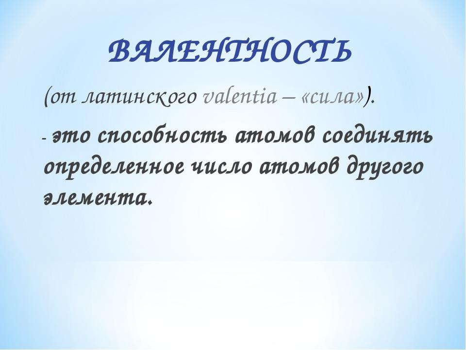 ВАЛЕНТНОСТЬ (от латинского valentia – «сила»). - это способность атомов соед...
