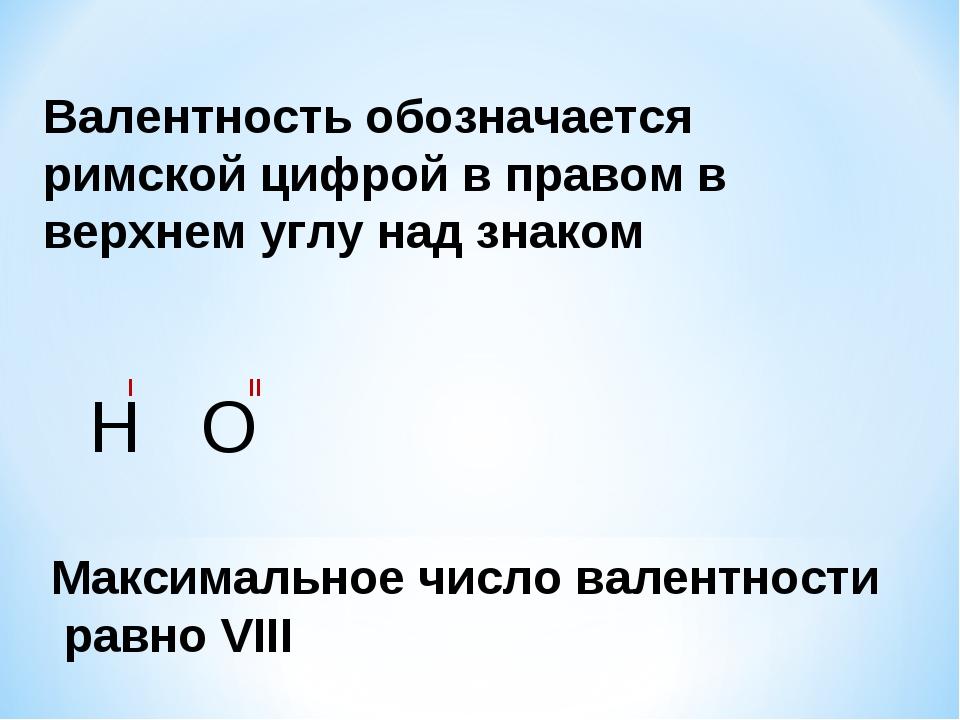 Валентность обозначается римской цифрой в правом в верхнем углу над знаком Н...