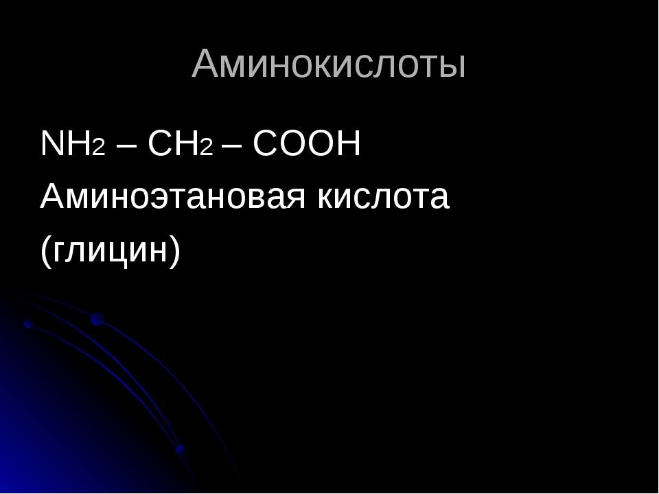 Аминокислоты NH2 – CH2 – COOH Аминоэтановая кислота (глицин)