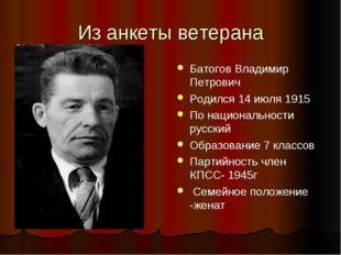 Из анкеты ветерана Батогов Владимир Петрович Родился 14 июля 1915 По национал
