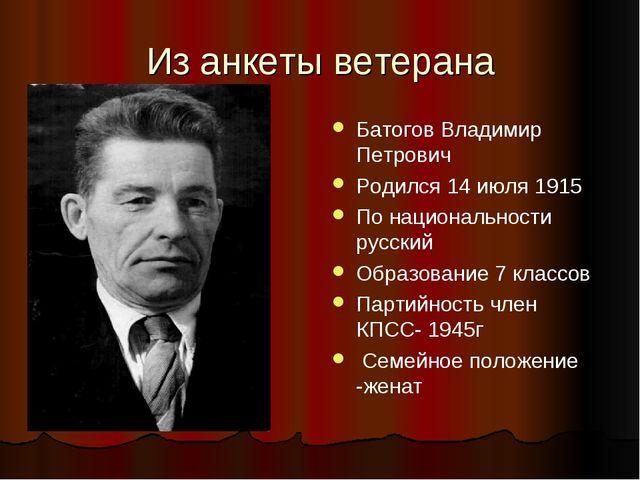 Из анкеты ветерана Батогов Владимир Петрович Родился 14 июля 1915 По национал...