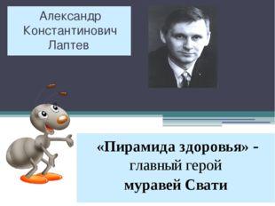 Александр Константинович Лаптев «Пирамида здоровья» - главный герой муравей С