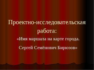 Проектно-исследовательская работа: «Имя маршала на карте города. Сергей Семён