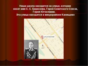 Наша школа находится на улице, которая носит имя С. С. Бирюзова, Героя Советс