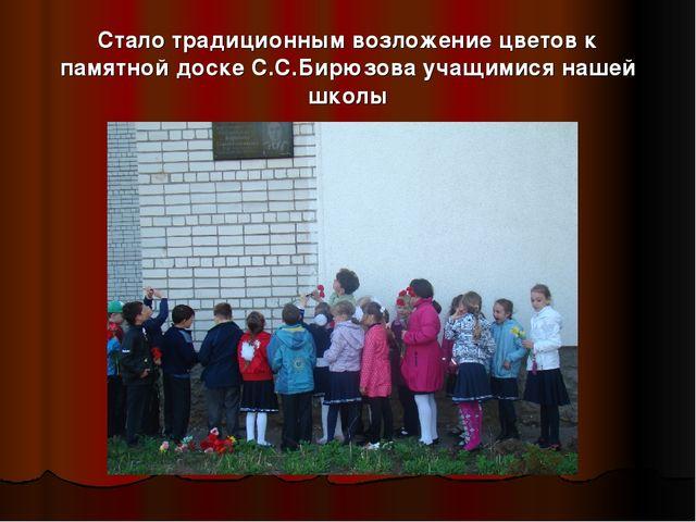Стало традиционным возложение цветов к памятной доске С.С.Бирюзова учащимися...