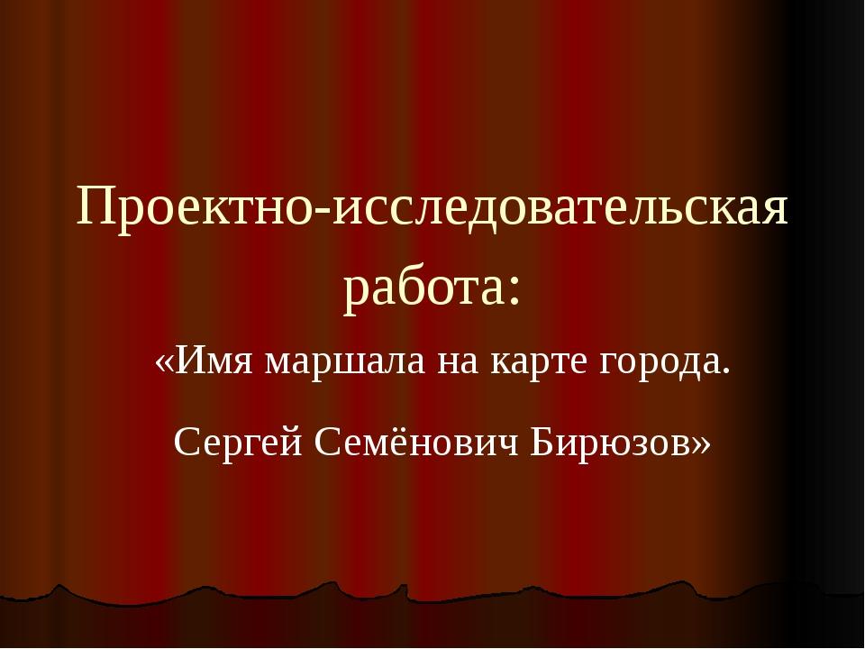 Проектно-исследовательская работа: «Имя маршала на карте города. Сергей Семён...