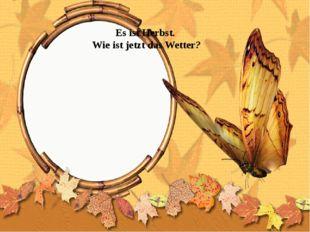 Es ist Herbst. Wie ist jetzt das Wetter?