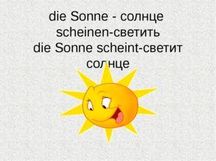 die Sonne - солнце scheinen-светить die Sonne scheint-светит солнце
