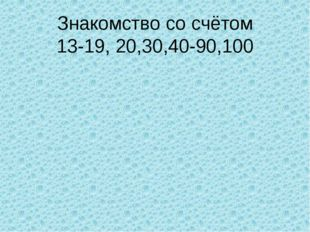 Знакомство со счётом 13-19, 20,30,40-90,100