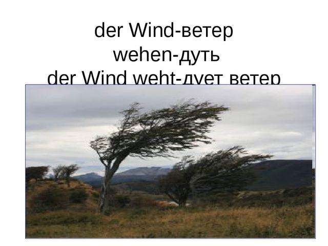 der Wind-ветер wehen-дуть der Wind weht-дует ветер