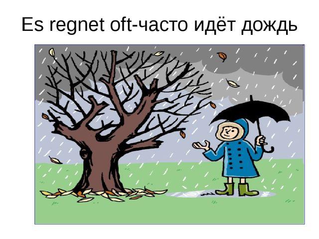 Es regnet oft-часто идёт дождь