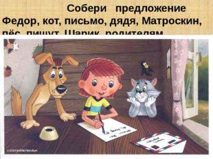 Собери предложение Федор, кот, письмо, дядя, Матроскин, пёс, пишут, Шарик, р