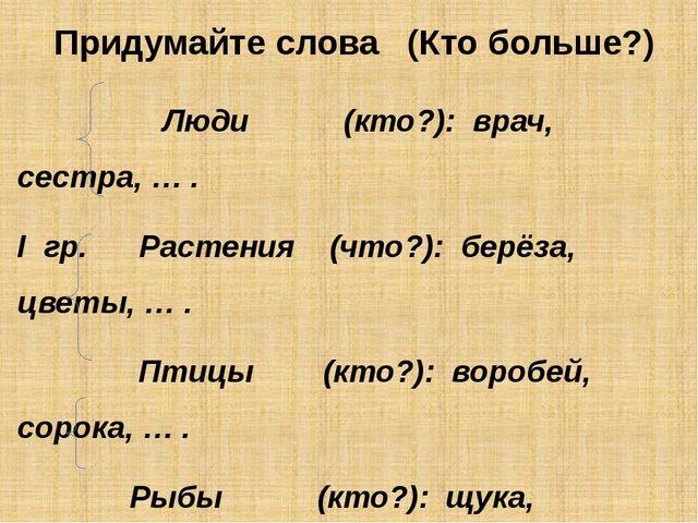 Придумайте слова (Кто больше?) Люди (кто?): врач, сестра, … . I гр. Растения...