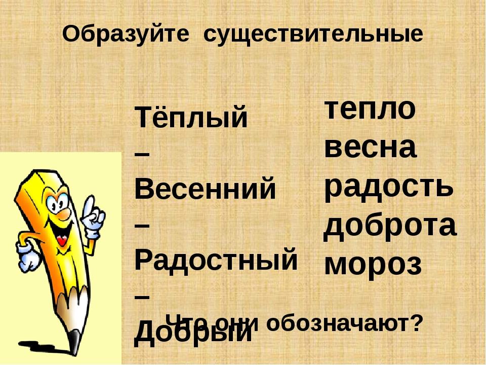 Образуйте существительные Тёплый – Весенний – Радостный – Добрый – Морозный -...