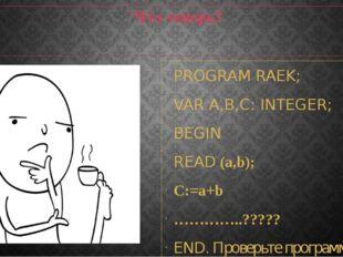 Что теперь? PROGRAM RAEK; VAR A,B,С: INTEGER; BEGIN READ (a,b); C:=a+b …………..