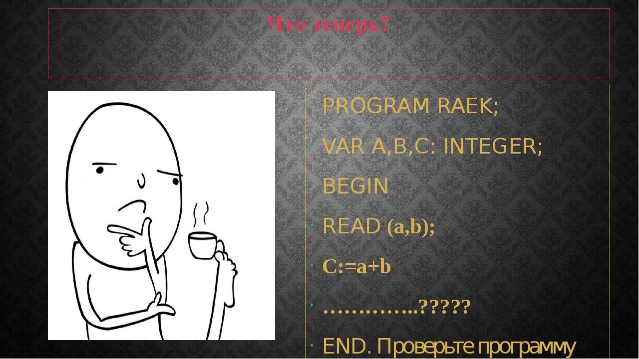 Что теперь? PROGRAM RAEK; VAR A,B,С: INTEGER; BEGIN READ (a,b); C:=a+b ………….....