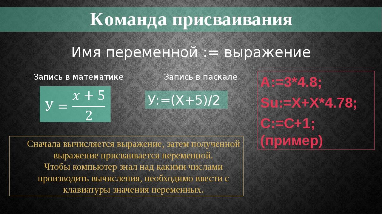 Команда присваивания Запись в математике Запись в паскале У:=(X+5)/2 Имя пере...