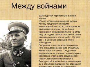 Между войнами 1926 год стал переломным в жизни Конева . После успешного оконч