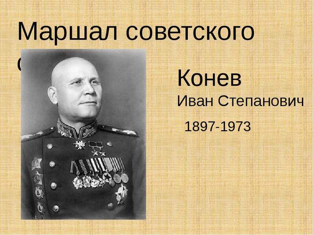 Маршал советского союза Конев Иван Степанович 1897-1973