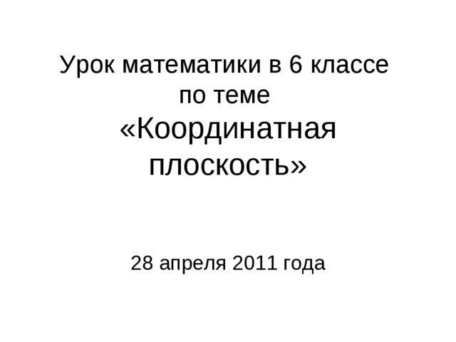 Урок математики в 6 классе по теме «Координатная плоскость» 28 апреля 2011 года