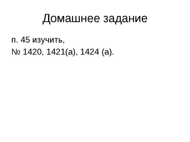Домашнее задание п. 45 изучить, № 1420, 1421(а), 1424 (а).