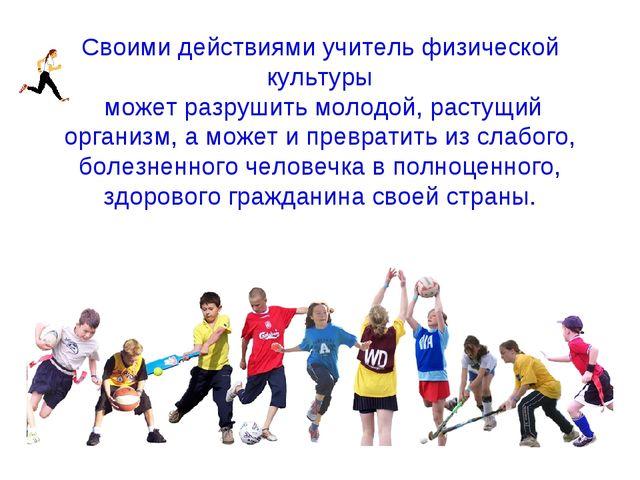 Своими действиями учитель физической культуры может разрушить молодой, растущ...