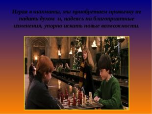 Играя в шахматы,мыприобретаем привычкуне падать духом и,надеясь на благоп