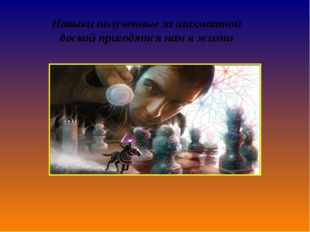 Навыкиполученные за шахматной доскойпригодятсянам в жизни