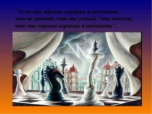 """""""Если ты хорошо играешь в шахматы, этоне значит, что ты умный. Это значит, ч"""