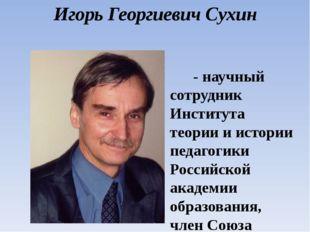 Игорь Георгиевич Сухин - научный сотрудник Института теории и истории педагог