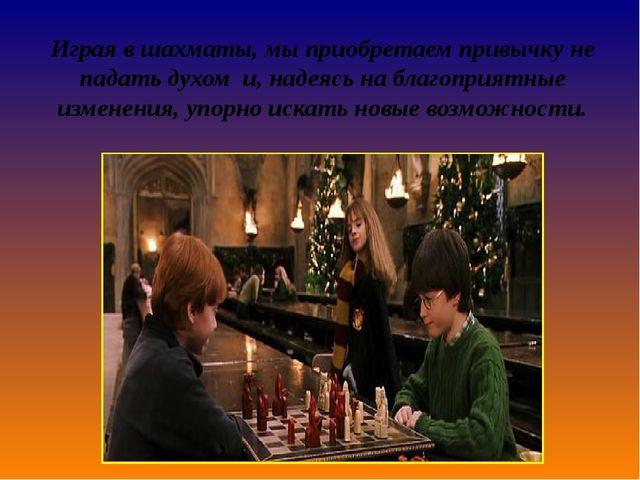 Играя в шахматы,мыприобретаем привычкуне падать духом и,надеясь на благоп...