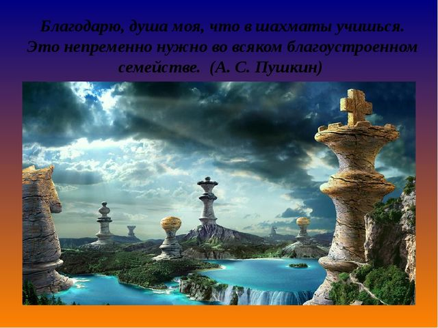 Благодарю, душа моя, что в шахматы учишься. Этонепременнонужно во всяком бл...