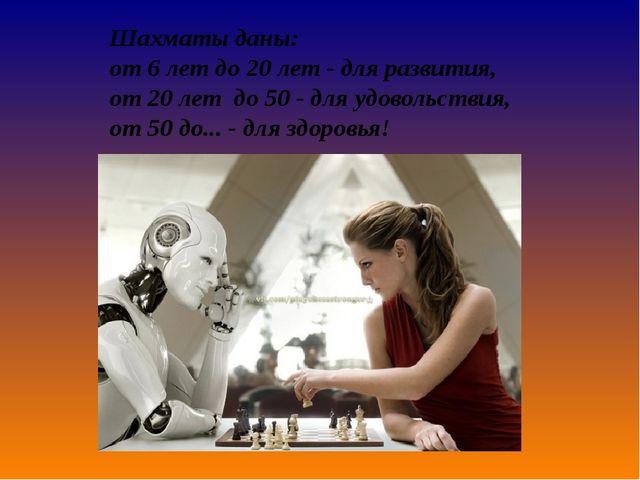 Шахматы даны: от6лет до20 лет-для развития, от20 лет до50-для удово...