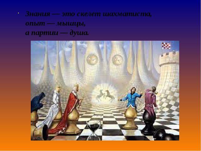 Знания— это скелет шахматиста, опыт— мышцы, а партии —душа.