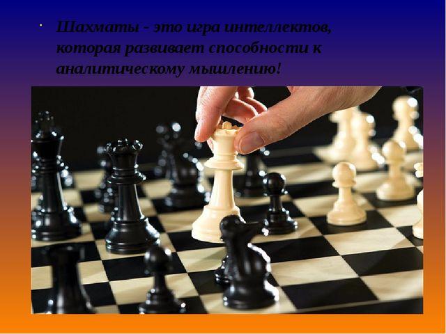 Шахматы - это игра интеллектов, котораяразвиваетспособности к аналитическо...