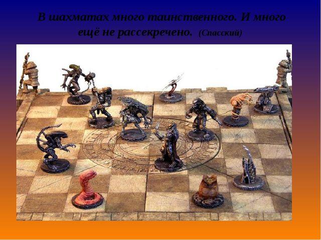 В шахматах много таинственного. И много ещё не рассекречено.(Спасский)